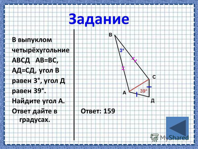 В выпуклом четырёхугольние АВСД АВ=ВС, АД=СД, угол В равен 3°, угол Д равен 39°. Найдите угол А. Ответ дайте в градусах. Ответ: 159 А В С Д 3°3° 39°