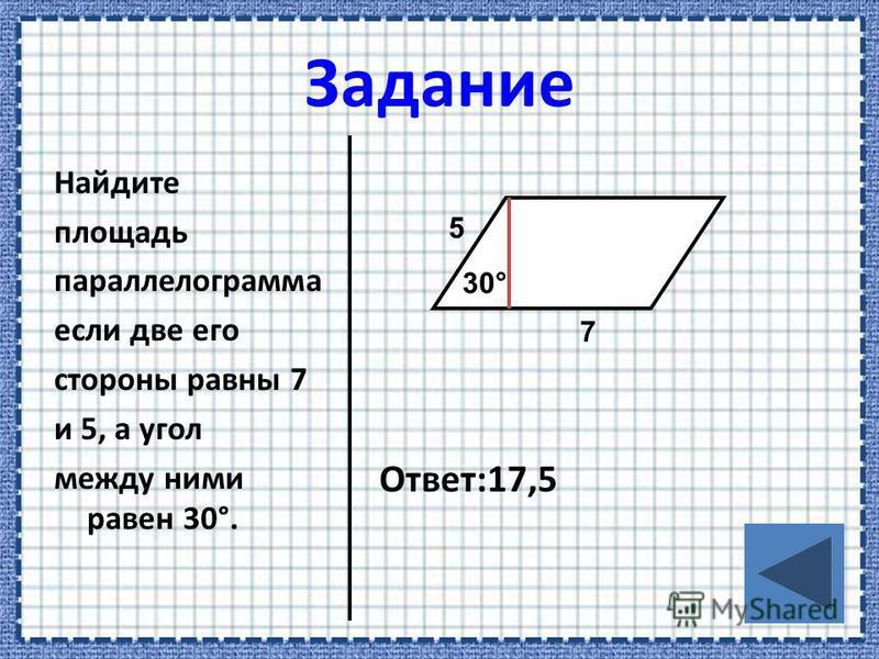 Найдите площадь параллелограмма если две его стороны равны 7 и 5, а угол между ними равен 30°. Ответ:17,5 7 30° 5