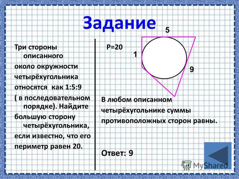 Три стороны описанного около окружности четырёхугольника относятся как 1:5:9 ( в последовательном порядке). Найдите большую сторону четырёхугольника, если известно, что его периметр равен 20. P=20 В любом описанном четырёхугольнике суммы противополож