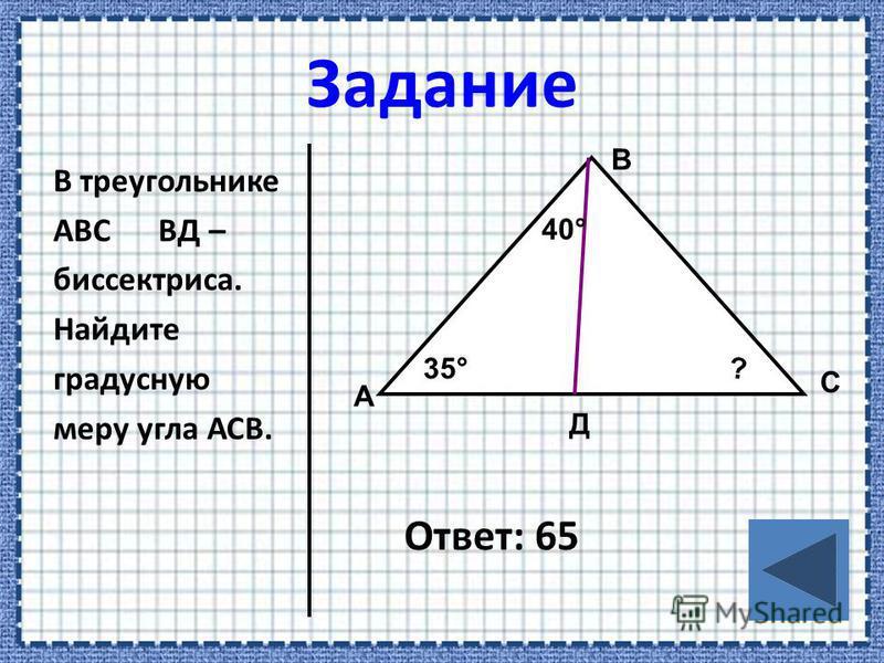 В треугольнике АВС ВД – биссектриса. Найдите градусную меру угла АСВ. Ответ: 65 А В С Д 40° 35° ?