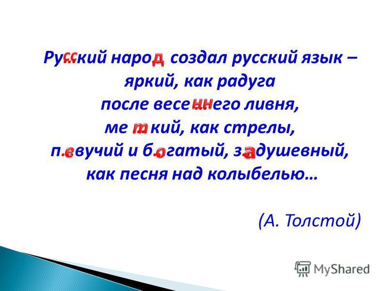 Ру…кий наро… создал русский язык – яркий, как радуга после весе … его ливня, ме … кий, как стрелы, п…вучий и б…гатый, з…душевный, как песня над колыбелью… (А. Толстой)