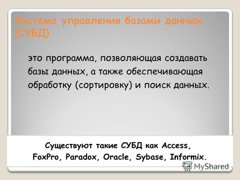 Система управления базами данных (СУБД) это программа, позволяющая создавать базы данных, а также обеспечивающая обработку (сортировку) и поиск данных. Существуют такие СУБД как Access, FoxPro, Paradox, Oracle, Sybase, Informix.