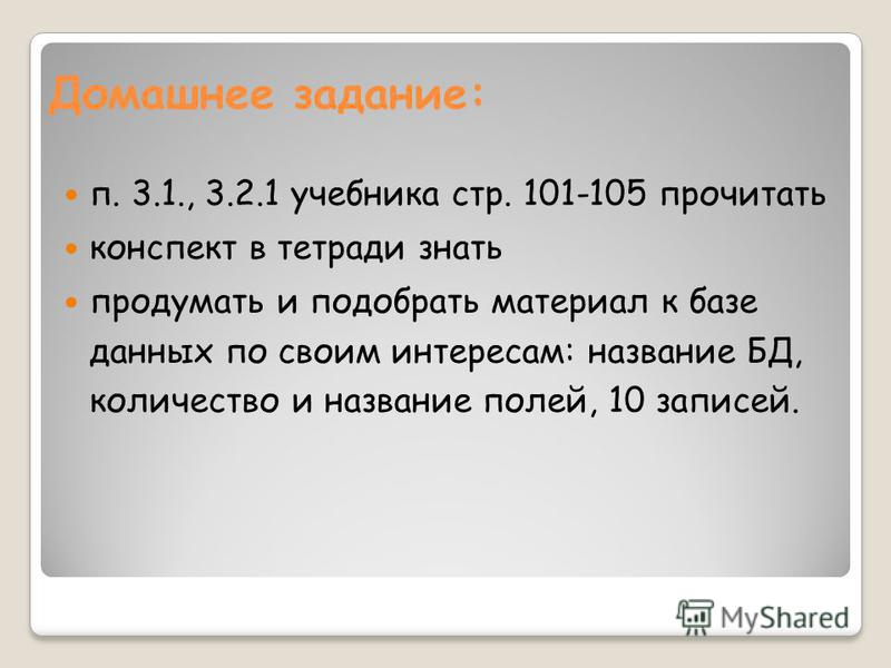 Домашнее задание: п. 3.1., 3.2.1 учебника стр. 101-105 прочитать конспект в тетради знать продумать и подобрать материал к базе данных по своим интересам: название БД, количество и название полей, 10 записей.