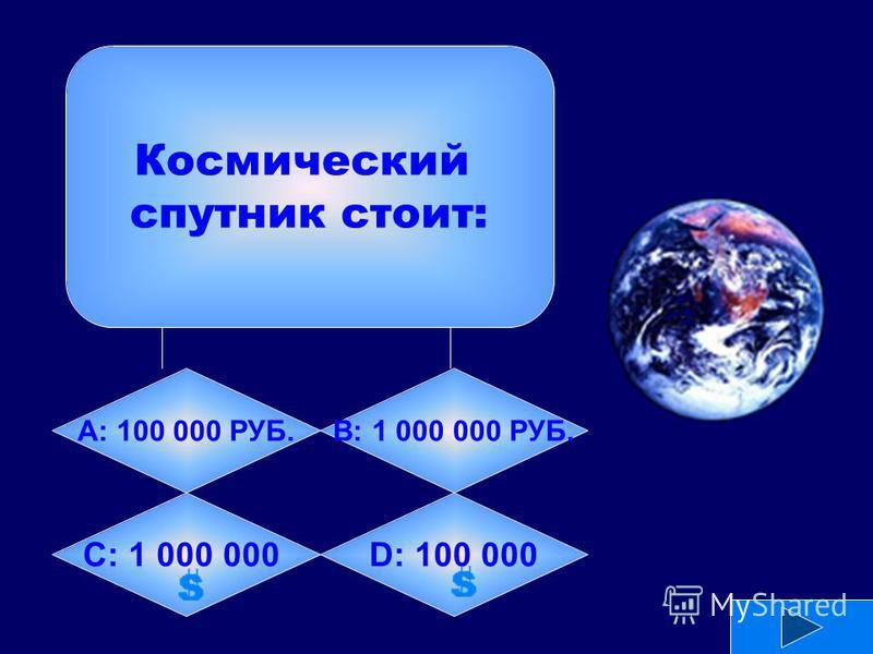 Космический спутник стоит: А: 100 000 РУБ.B: 1 000 000 РУБ. C: 1 000 000D: 100 000