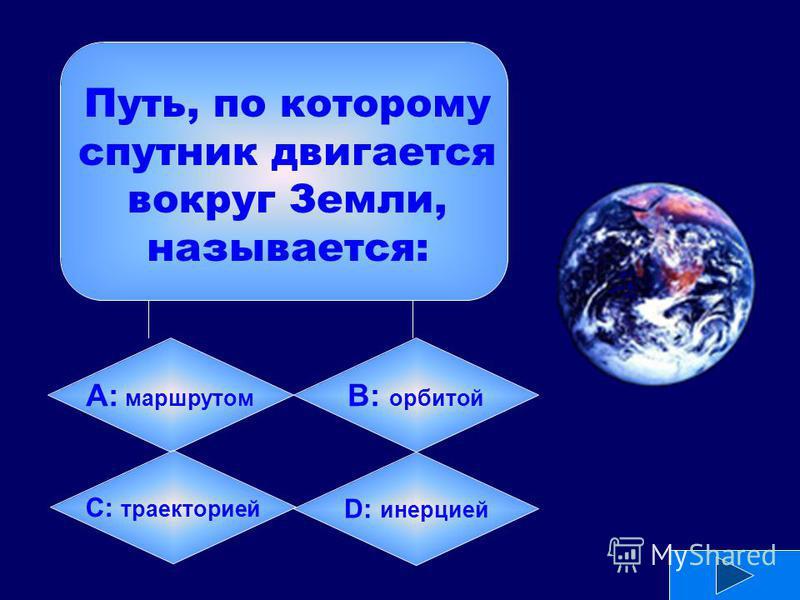 А: маршрутом B: орбитой C: траекторией D: инерцией Путь, по которому спутник двигается вокруг Земли, называется: