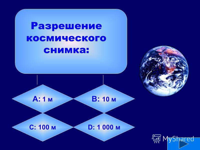 А: 1 м B: 10 м C: 100 мD: 1 000 м Разрешение космического снимка: