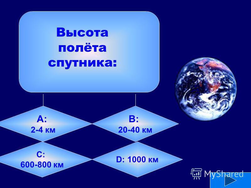 А: 2-4 км B: 20-40 км C: 600-800 км D: 1000 км Высота полёта спутника: