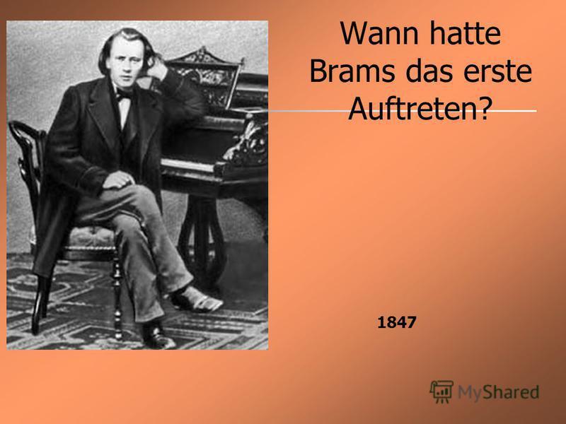 Wann hatte Brams das erste Auftreten? 1847