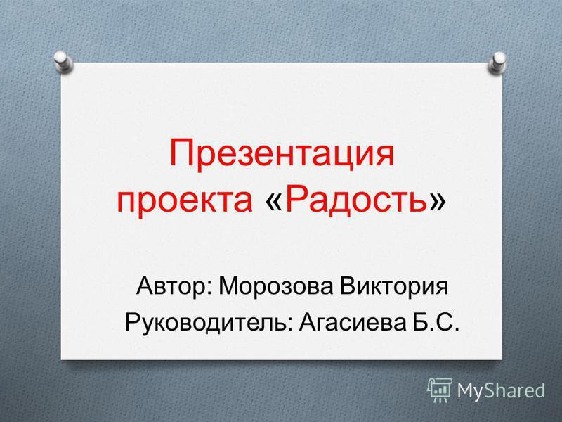 Презентация проекта «Радость» Автор: Морозова Виктория Руководитель: Агасиева Б.С.