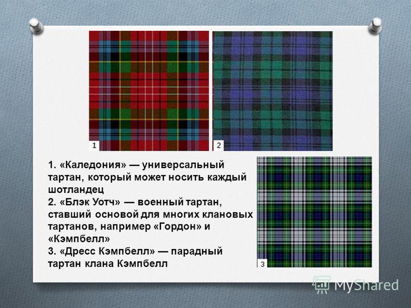 1. «Каледония» универсальный тартан, который может носить каждый шотландец 2. «Блэк Уотч» военный тартан, ставший основой для многих клановых тартанов, например «Гордон» и «Кэмпбелл» 3. «Дресс Кэмпбелл» парадный тартан клана Кэмпбелл