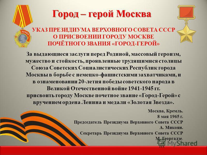 УКАЗ ПРЕЗИДИУМА ВЕРХОВНОГО СОВЕТА СССР О ПРИСВОЕНИИ ГОРОДУ МОСКВЕ ПОЧЁТНОГО ЗВАНИЯ «ГОРОД-ГЕРОЙ» За выдающиеся заслуги перед Родиной, массовый героизм, мужество и стойкость, проявленные трудящимися столицы Союза Советских Социалистических Республик г