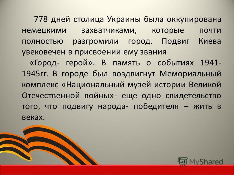 778 дней столица Украины была оккупирована немецкими захватчиками, которые почти полностью разгромили город. Подвиг Киева увековечен в присвоении ему звания «Город- герой». В память о событиях 1941- 1945 гг. В городе был воздвигнут Мемориальный компл