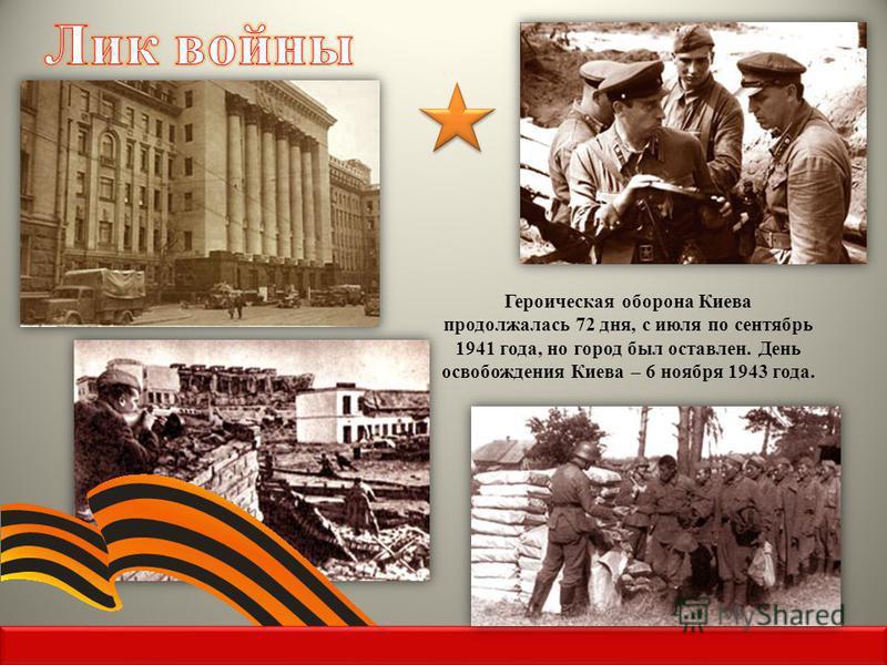 Героическая оборона Киева продолжалась 72 дня, с июля по сентябрь 1941 года, но город был оставлен. День освобождения Киева – 6 ноября 1943 года.