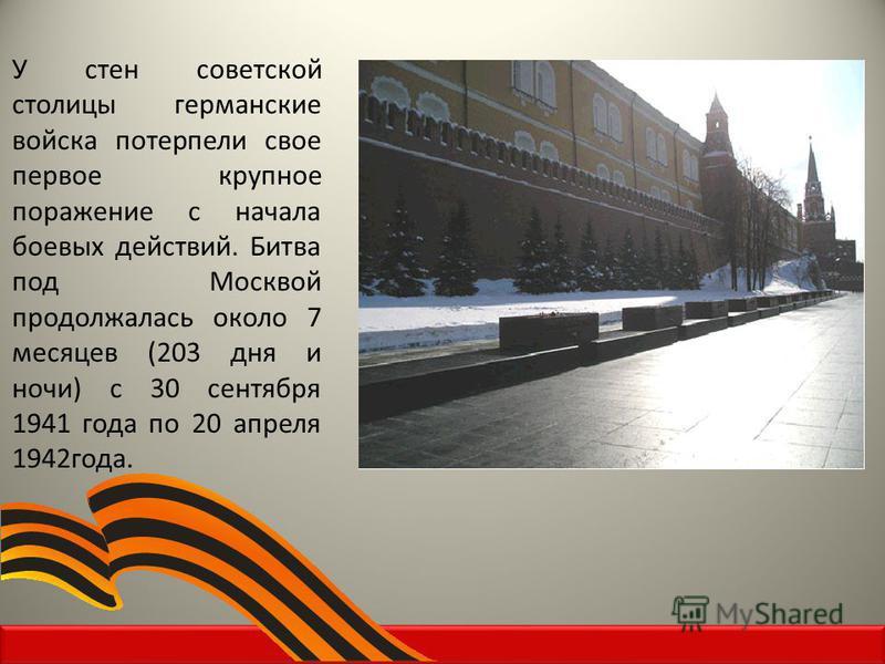 У стен советской столицы германские войска потерпели свое первое крупное поражение с начала боевых действий. Битва под Москвой продолжалась около 7 месяцев (203 дня и ночи) с 30 сентября 1941 года по 20 апреля 1942 года.
