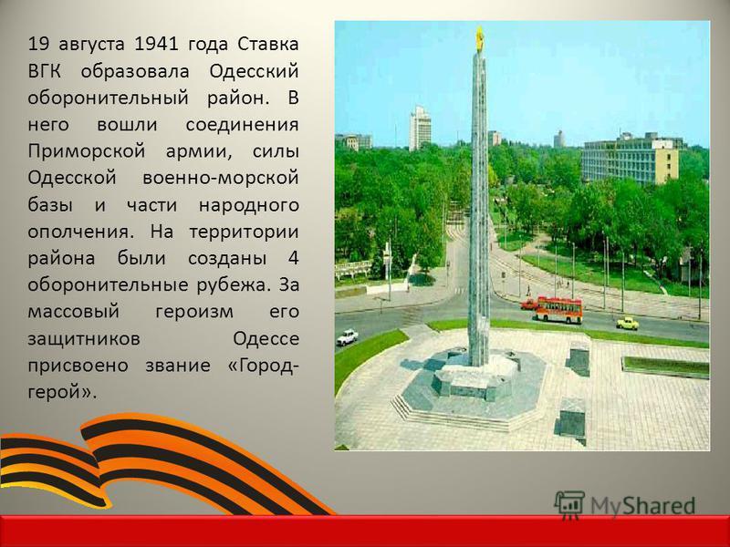 19 августа 1941 года Ставка ВГК образовала Одесский оборонительный район. В него вошли соединения Приморской армии, силы Одесской военно-морской базы и части народного ополчения. На территории района были созданы 4 оборонительные рубежа. За массовый