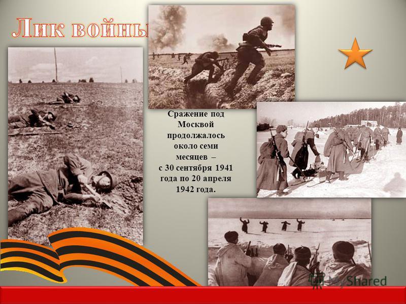 Сражение под Москвой продолжалось около семи месяцев – с 30 сентября 1941 года по 20 апреля 1942 года.