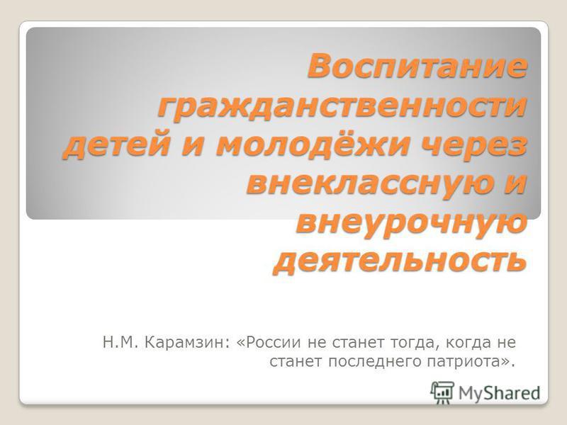 Воспитание гражданственности детей и молодёжи через внеклассную и внеурочную деятельность Н.М. Карамзин: «России не станет тогда, когда не станет последнего патриота».