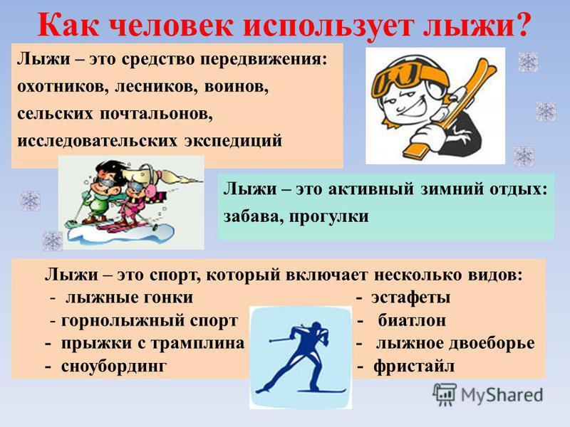 Как человек использует лыжи? Лыжи – это активный зимний отдых: забава, прогулки Лыжи – это средство передвижения: охотников, лесников, воинов, сельских почтальонов, исследовательских экспедиций Лыжи – это спорт, который включает несколько видов: - лы