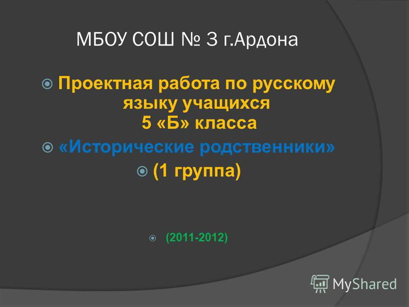 МБОУ СОШ 3 г.Ардона Проектная работа по русскому языку учащихся 5 «Б» класса «Исторические родственники» (1 группа) (2011-2012)