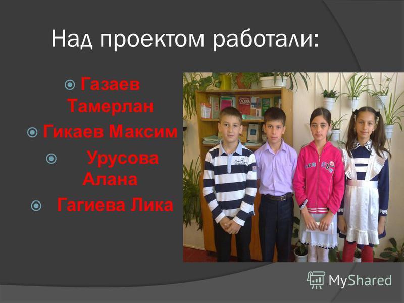 Над проектом работали: Газаев Тамерлан Гикаев Максим Урусова Алана Гагиева Лика