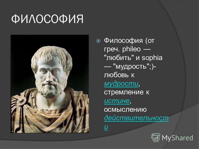 ФИЛОСОФИЯ Философия (от греч. phileo любить и sophia мудрость;)- любовь к мудрости, стремление к истине, осмыслению действительность и мудрости истине действительность и