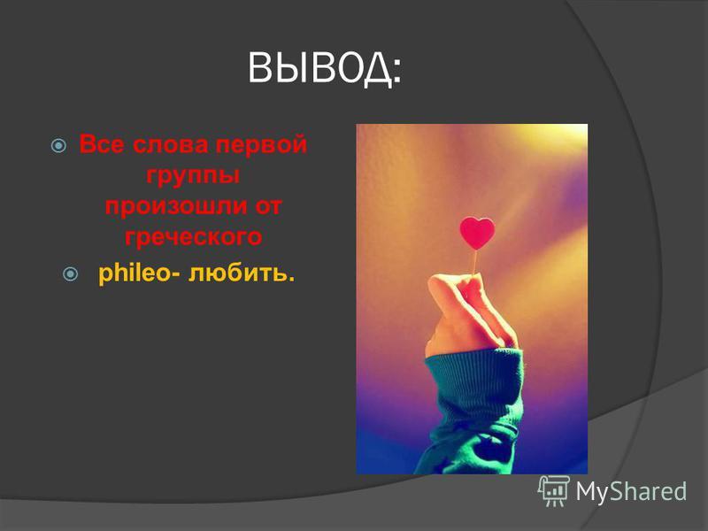 ВЫВОД: Все слова первой группы произошли от греческого phileo- любить.