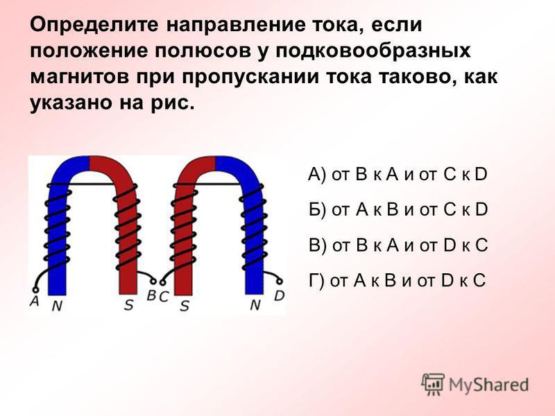 Определите направление тока, если положение полюсов у подковообразных магнитов при пропускании тока таково, как указано на рис. А) от В к А и от С к D Б) от А к В и от С к D В) от В к А и от D к C Г) от А к В и от D к C