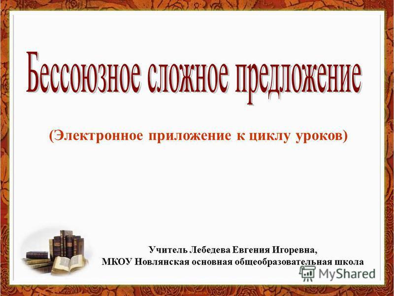 (Электронное приложение к циклу уроков) Учитель Лебедева Евгения Игоревна, МКОУ Новлянская основная общеобразовательная школа