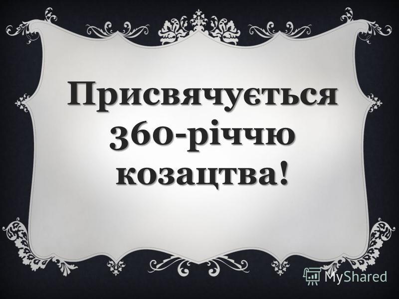 Присвячується 360-річчю козацтва!