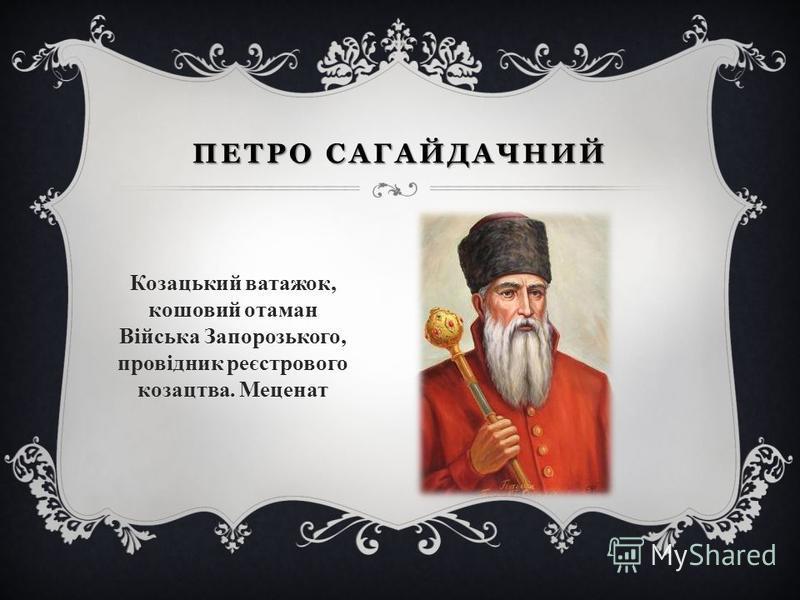 ПЕТРО САГАЙДАЧНИЙ Козацький ватажок, кошовий отаман Війська Запорозького, провідник реєстрового козацтва. Меценат