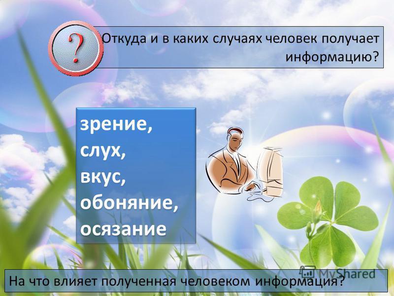 Откуда и в каких случаях человек получает информацию? зрение, слух, вкус, обоняние, осязание зрение, слух, вкус, обоняние, осязание На что влияет полученная человеком информация?