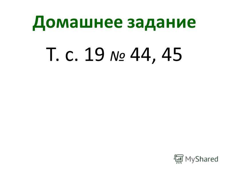 Домашнее задание Т. с. 19 44, 45
