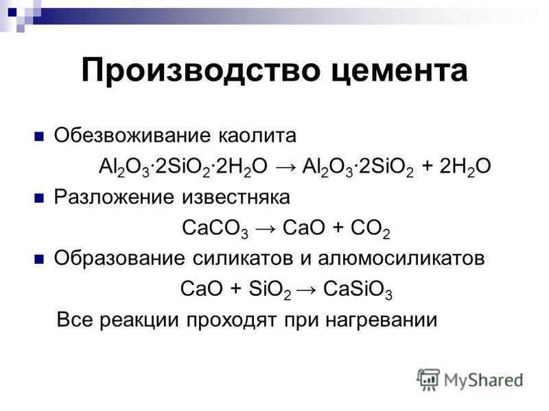 Производство цемента Обезвоживание каолита Al 2 O 3 ·2SiO 2 ·2H 2 O Al 2 O 3 ·2SiO 2 + 2H 2 O Разложение известняка CaCO 3 CaO + CO 2 Образование силикатов и алюмосиликатов CaO + SiO 2 CaSiO 3 Все реакции проходят при нагревании