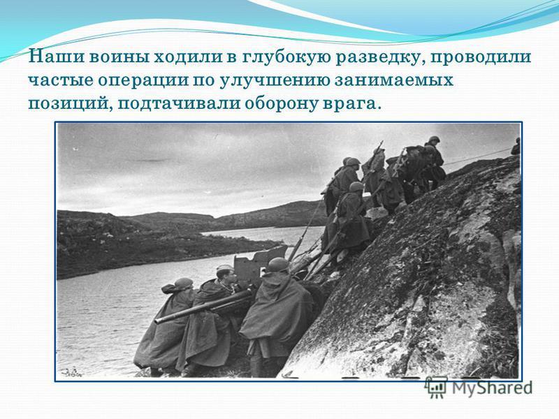 Наши воины ходили в глубокую разведку, проводили частые операции по улучшению занимаемых позиций, подтачивали оборону врага.