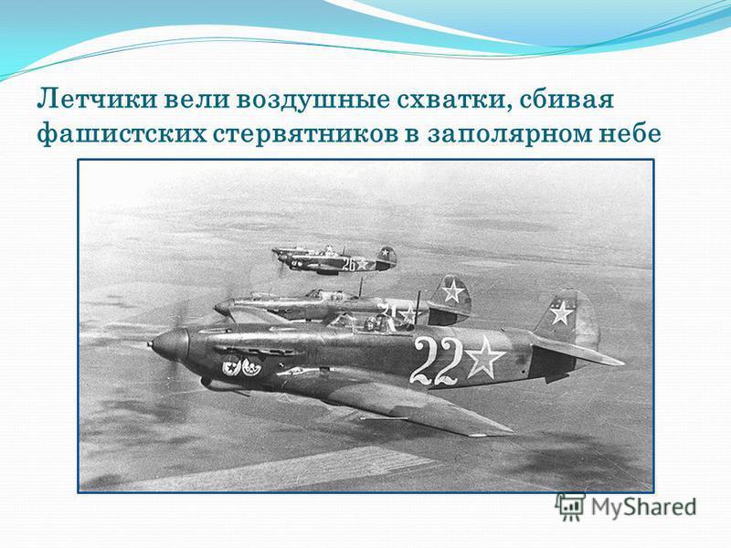 Летчики вели воздушные схватки, сбивая фашистских стервятников в заполярном небе