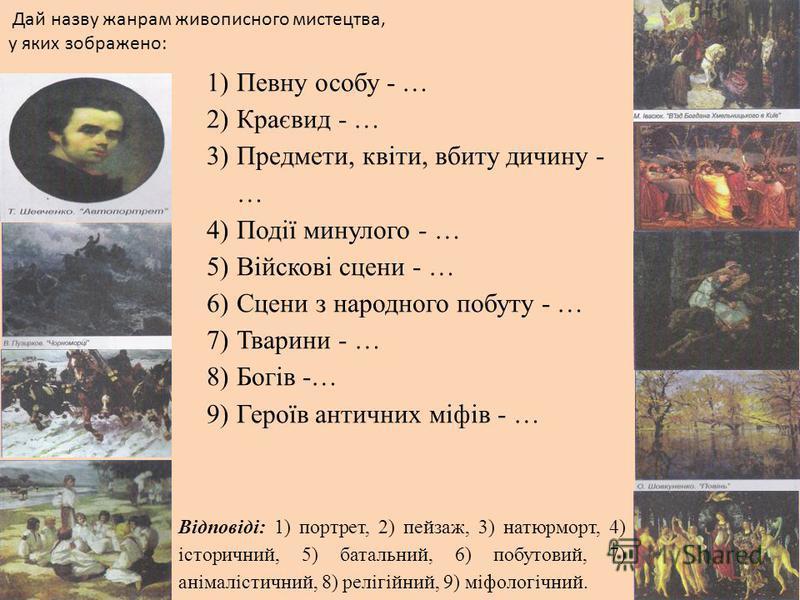 Дай назву жанрам живописного мистецтва, у яких зображено: 1)Певну особу - … 2)Краєвид - … 3)Предмети, квіти, вбиту дичину - … 4)Події минулого - … 5)Війскові сцени - … 6)Сцени з народного побуту - … 7)Тварини - … 8)Богів -… 9)Героїв античних міфів -