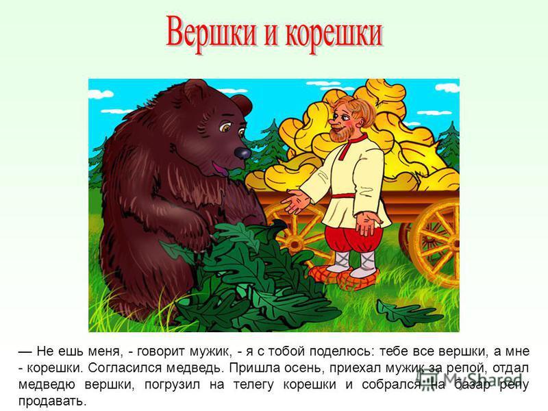 Не ешь меня, - говорит мужик, - я с тобой поделюсь: тебе все вершки, а мне - корешки. Согласился медведь. Пришла осень, приехал мужик за репой, отдал медведю вершки, погрузил на телегу корешки и собрался на базар репу продавать.