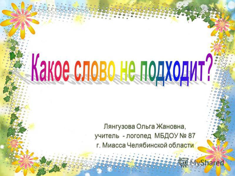 Лянгузова Ольга Жановна, учитель - логопед МБДОУ 87 г. Миасса Челябинской области