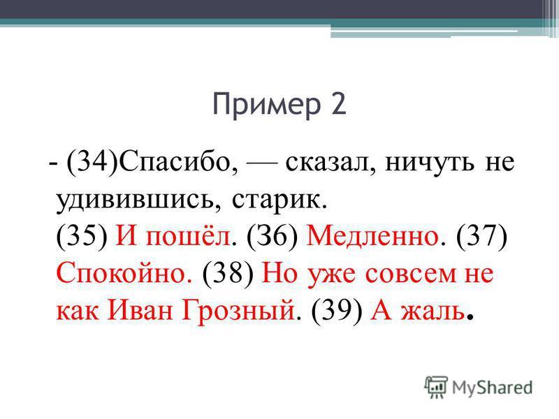 Пример 2 - (34)Спасибо, сказал, ничуть не удивившись, старик. (35) И пошёл. (З6) Медленно. (37) Спокойно. (38) Но уже совсем не как Иван Грозный. (39) А жаль.