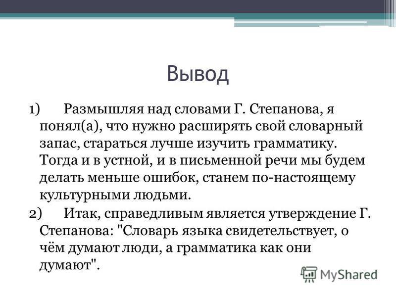 Вывод 1) Размышляя над словами Г. Степанова, я понял(а), что нужно расширять свой словарный запас, стараться лучше изучить грамматику. Тогда и в устной, и в письменной речи мы будем делать меньше ошибок, станем по-настоящему культурными людьми. 2) Ит