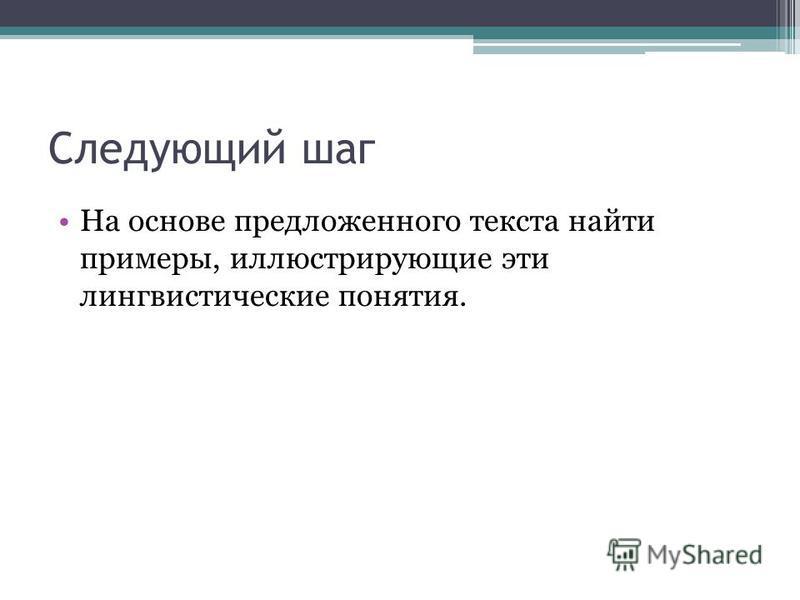 Следующий шаг На основе предложенного текста найти примеры, иллюстрирующие эти лингвистические понятия.