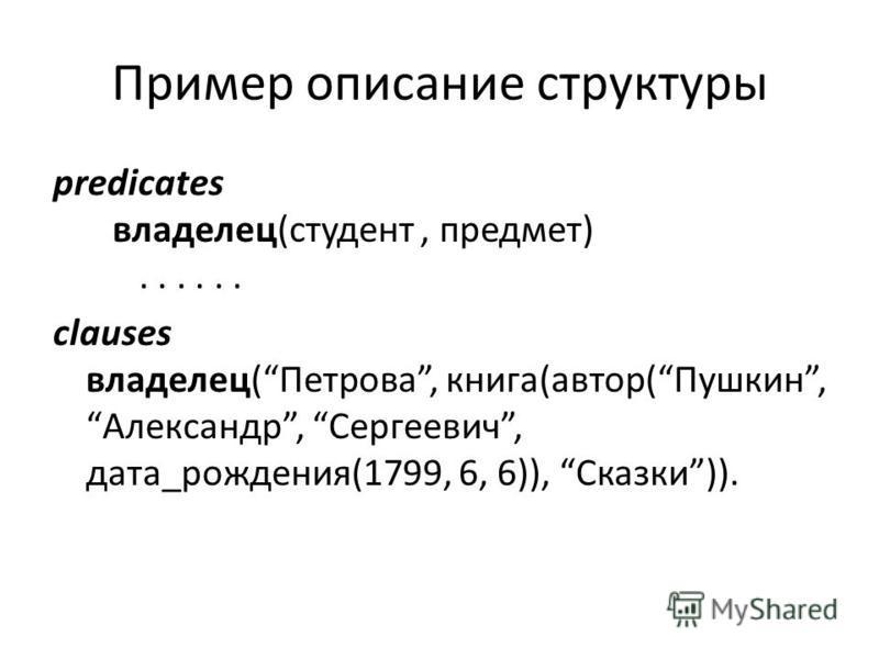 Пример описание структуры predicates владелец(студент, предмет)...... clauses владелец(Петрова, книга(автор(Пушкин, Александр, Сергеевич, дата_рождения(1799, 6, 6)), Сказки)).