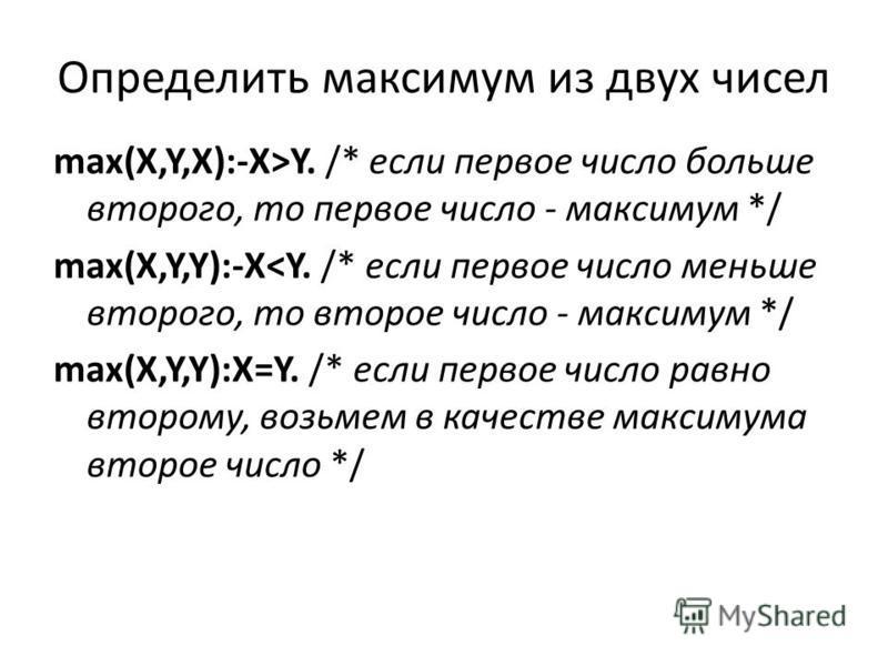 Определить максимум из двух чисел max(X,Y,X):-X>Y. /* если первое число больше второго, то первое число - максимум */ max(X,Y,Y):-X<Y. /* если первое число меньше второго, то второе число - максимум */ max(X,Y,Y):X=Y. /* если первое число равно второ
