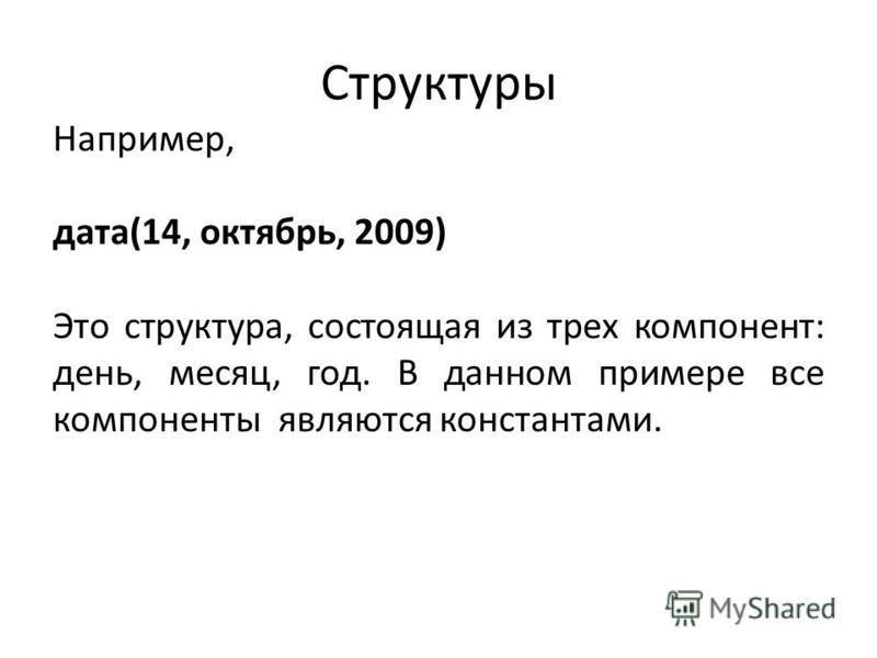 Структуры Например, дата(14, октябрь, 2009) Это структура, состоящая из трех компонент: день, месяц, год. В данном примере все компоненты являются константами.