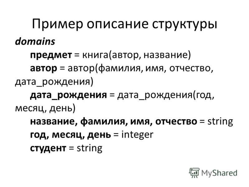 Пример описание структуры domains предмет = книга(автор, название) автор = автор(фамилия, имя, отчество, дата_рождения) дата_рождения = дата_рождения(год, месяц, день) название, фамилия, имя, отчество = string год, месяц, день = integer студент = str