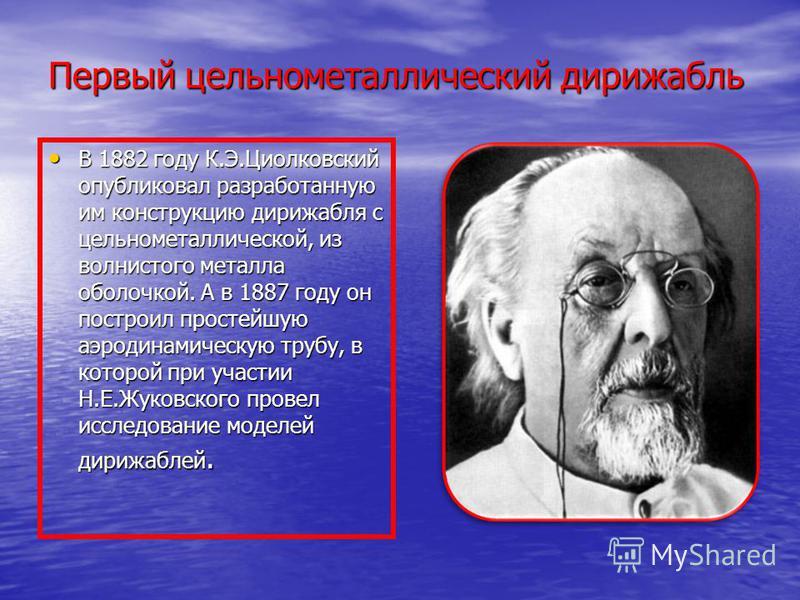 Первый цельнометаллический дирижабль В 1882 году К.Э.Циолковский опубликовал разработанную им конструкцию дирижабля с цельнометаллической, из волнистого металла оболочкой. А в 1887 году он построил простейшую аэродинамическую трубу, в которой при уча