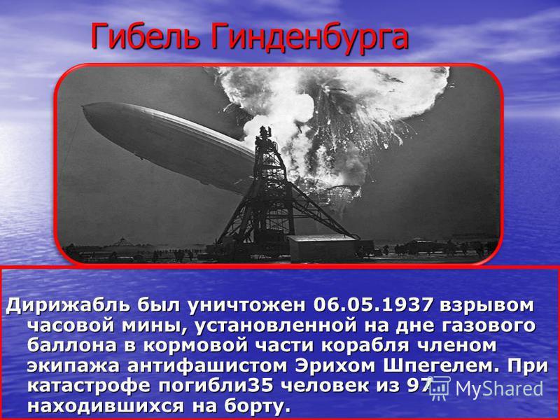 Гибель Гинденбурга Гибель Гинденбурга Дирижабль был уничтожен 06.05.1937 взрывом часовой мины, установленной на дне газового баллона в кормовой части корабля членом экипажа антифашистом Эрихом Шпегелем. При катастрофе погибли 35 человек из 97 находив