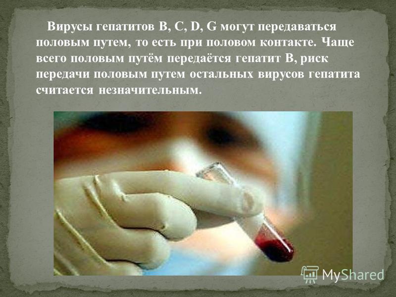 Вирусы гепатитов B, С, D, G могут передаваться половым путем, то есть при половом контакте. Чаще всего половым путём передаётся гепатит В, риск передачи половым путем остальных вирусов гепатита считается незначительным.