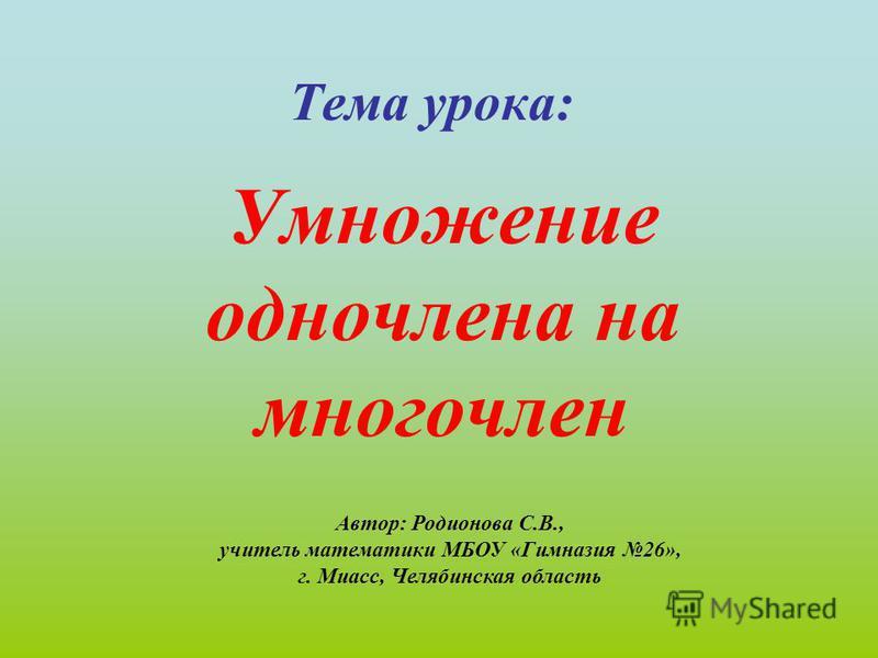 Тема урока: Умножение одночлена на многочлен Автор: Родионова С.В., учитель математики МБОУ «Гимназия 26», г. Миасс, Челябинская область