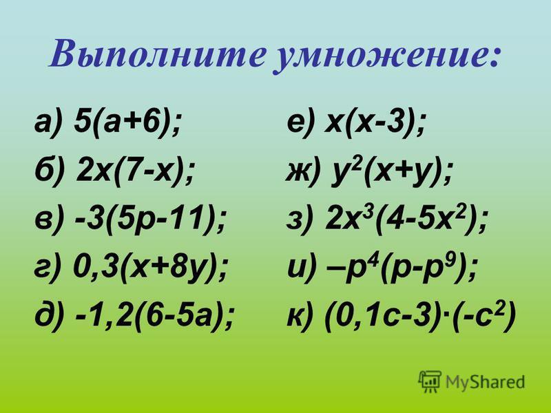Выполните умножение: а) 5(а+6); б) 2 х(7-х); в) -3(5 р-11); г) 0,3(х+8 у); д) -1,2(6-5 а); е) х(х-3); ж) у 2 (х+у); з) 2 х 3 (4-5 х 2 ); и) –р 4 (р-р 9 ); к) (0,1 с-3)·(-с 2 )